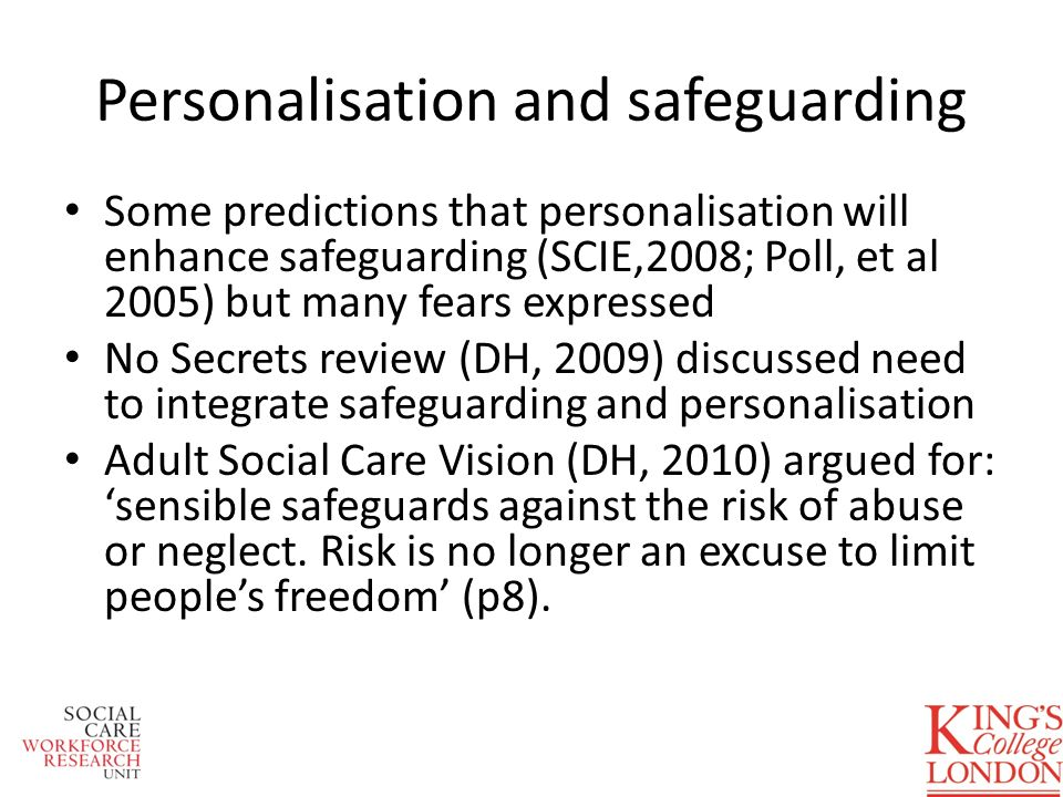 Some predictions that personalisation will enhance safeguarding (SCIE,2008; Poll, et al 2005) but many fears expressed No Secrets review (DH, 2009) discussed need to integrate safeguarding and personalisation Adult Social Care Vision (DH, 2010) argued for: sensible safeguards against the risk of abuse or neglect.