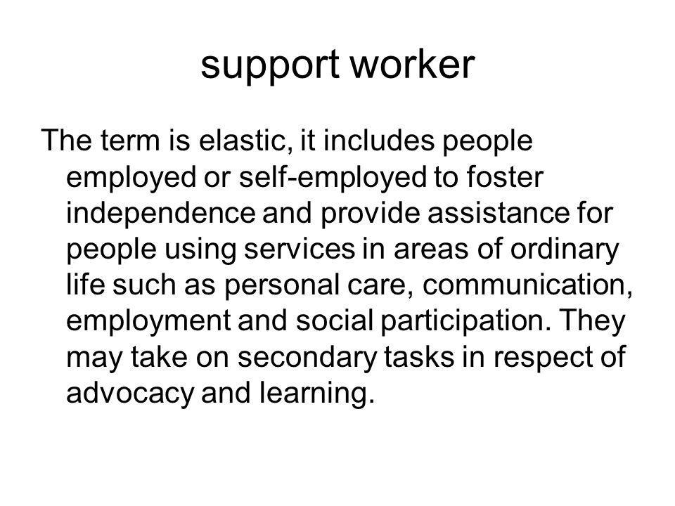 support worker The term is elastic, it includes people employed or self-employed to foster independence and provide assistance for people using services in areas of ordinary life such as personal care, communication, employment and social participation.