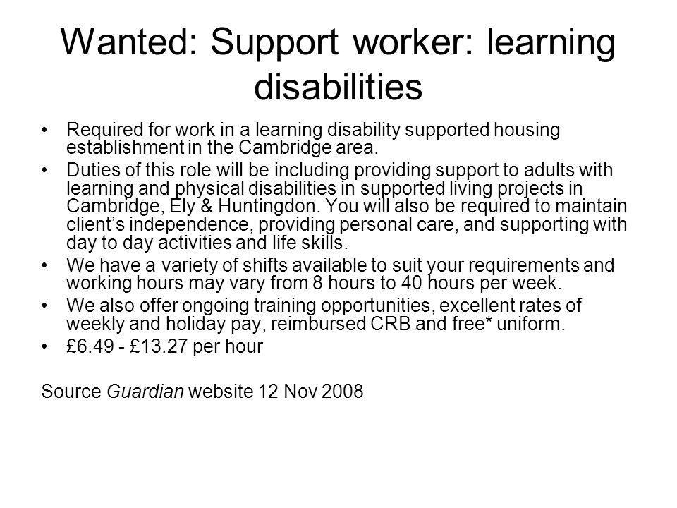 Wanted: Support worker: learning disabilities Required for work in a learning disability supported housing establishment in the Cambridge area. Duties