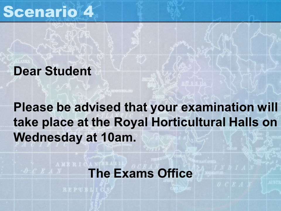 Scenario 4 Dear Student Please be advised that your examination will take place at the Royal Horticultural Halls on Wednesday at 10am. The Exams Offic