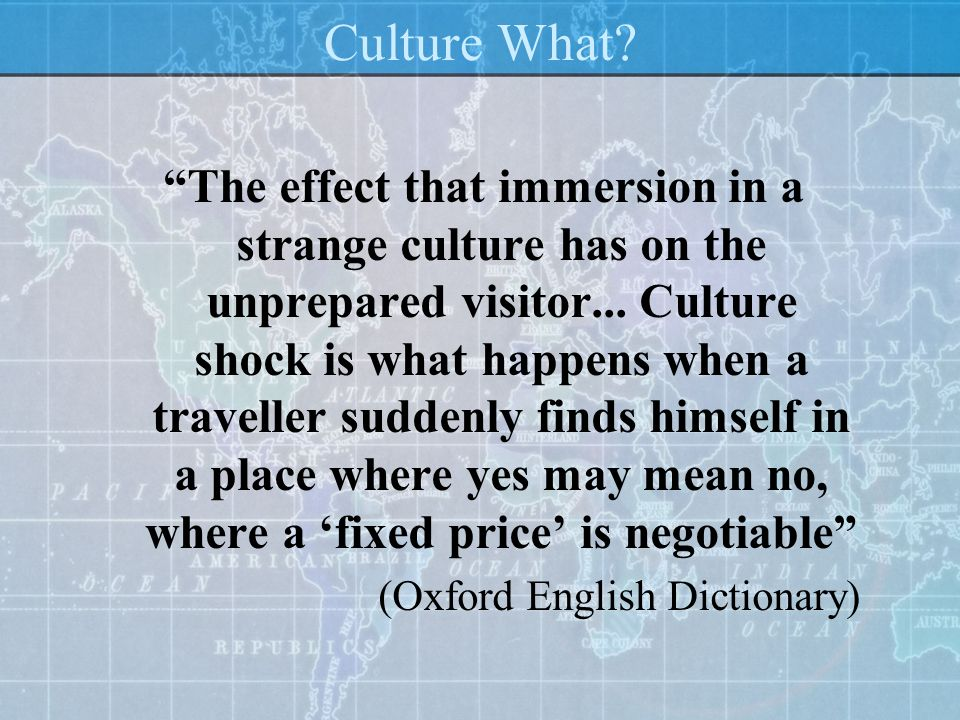 Culture What? The effect that immersion in a strange culture has on the unprepared visitor... Culture shock is what happens when a traveller suddenly