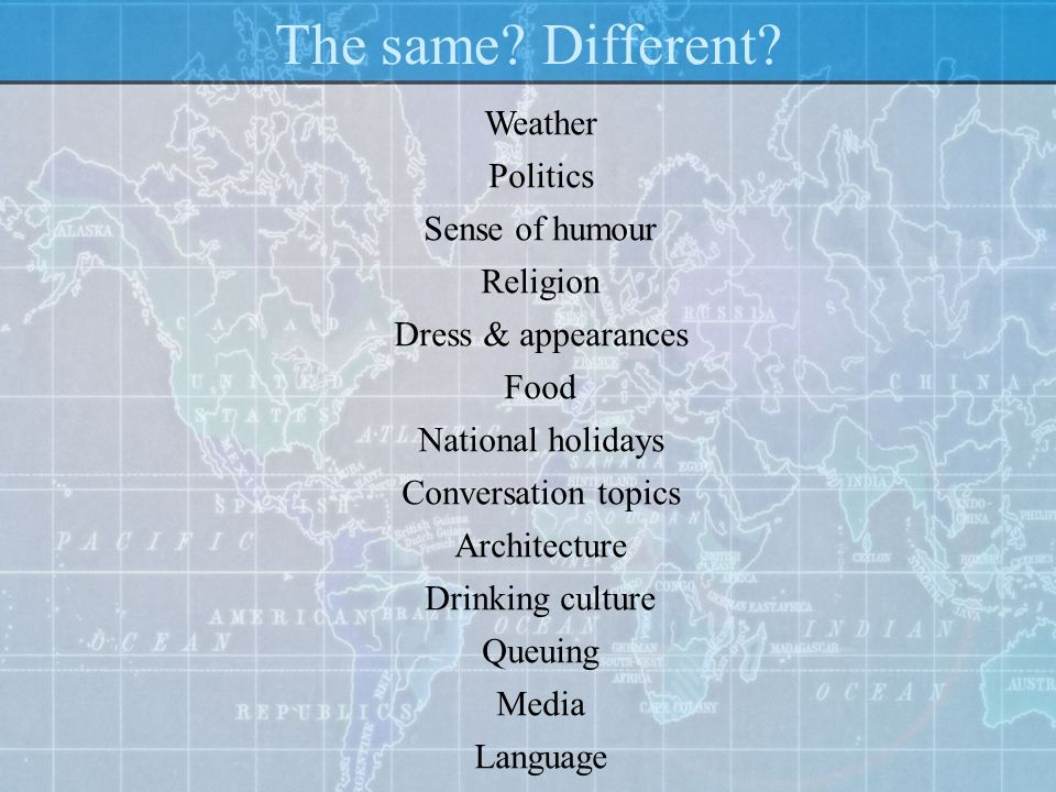 The same? Different? Weather Politics Sense of humour Religion Dress & appearances Food National holidays Conversation topics Architecture Drinking cu