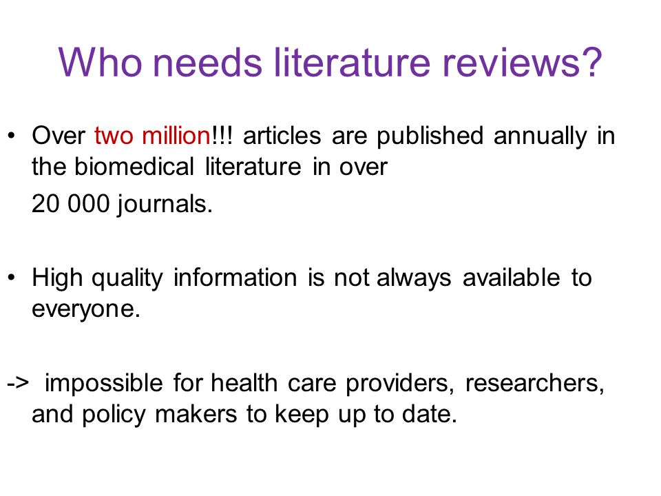 Who needs literature reviews? Over two million!!! articles are published annually in the biomedical literature in over 20 000 journals. High quality i