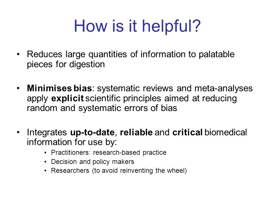 How is it helpful? Reduces large quantities of information to palatable pieces for digestion Minimises bias: systematic reviews and meta-analyses appl