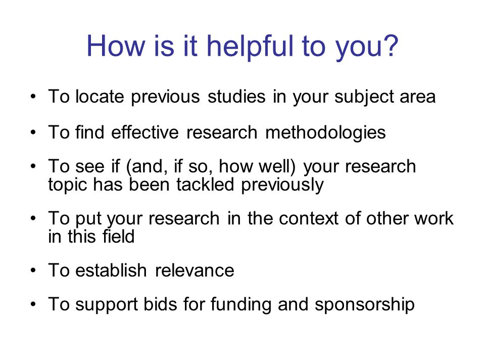 How is it helpful to you? To locate previous studies in your subject area To find effective research methodologies To see if (and, if so, how well) yo