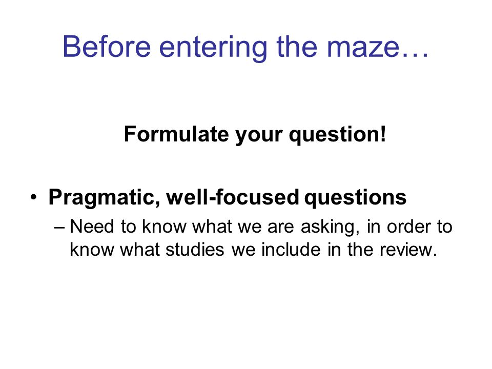 Before entering the maze… Formulate your question! Pragmatic, well-focused questions –Need to know what we are asking, in order to know what studies w