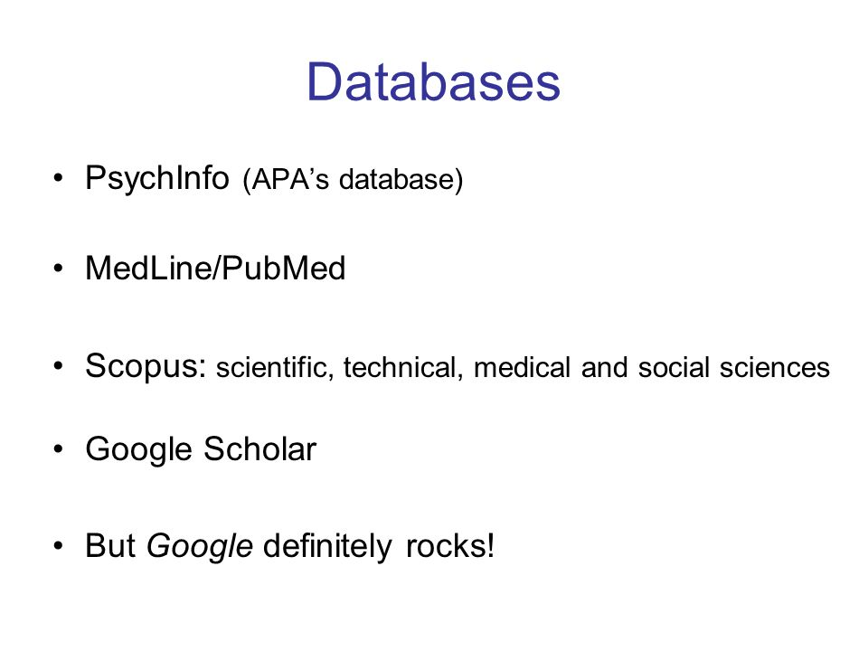 Databases PsychInfo (APAs database) MedLine/PubMed Scopus: scientific, technical, medical and social sciences Google Scholar But Google definitely roc
