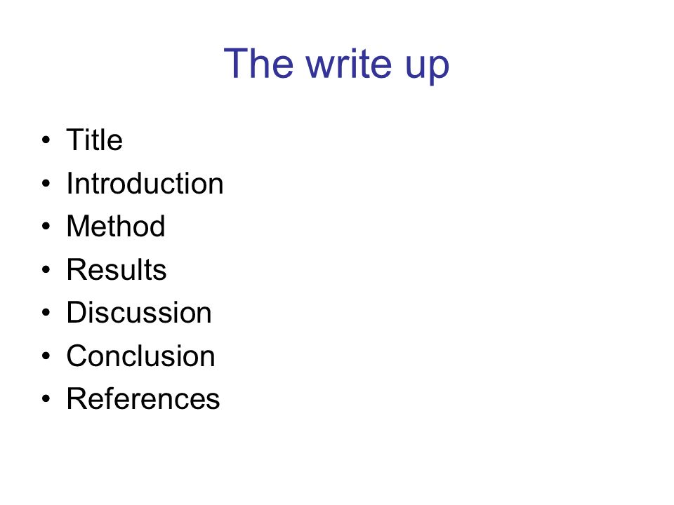 The write up Title Introduction Method Results Discussion Conclusion References