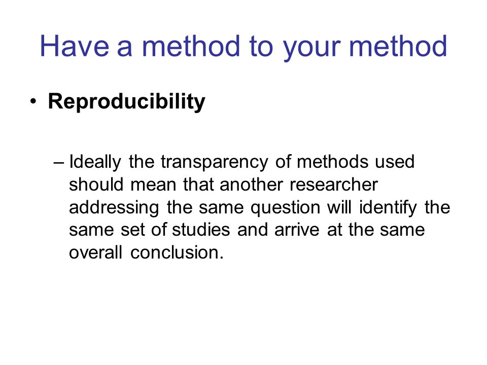 Have a method to your method Reproducibility –Ideally the transparency of methods used should mean that another researcher addressing the same questio