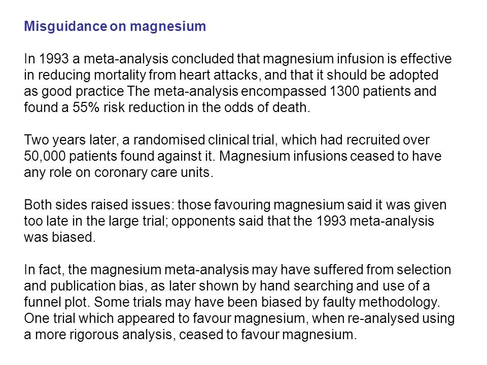 Misguidance on magnesium In 1993 a meta-analysis concluded that magnesium infusion is effective in reducing mortality from heart attacks, and that it