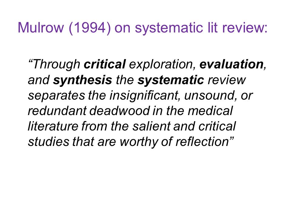 Mulrow (1994) on systematic lit review: Through critical exploration, evaluation, and synthesis the systematic review separates the insignificant, uns