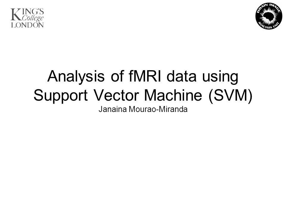Analysis of fMRI data using Support Vector Machine (SVM) Janaina Mourao-Miranda