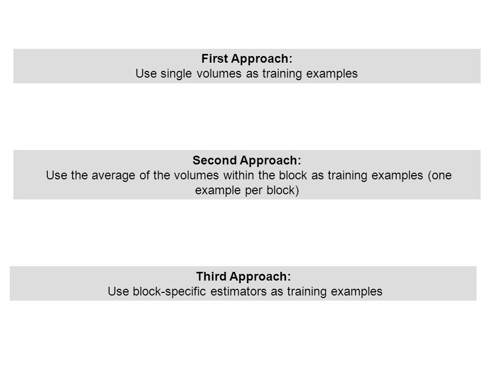 First Approach: Use single volumes as training examples Second Approach: Use the average of the volumes within the block as training examples (one exa