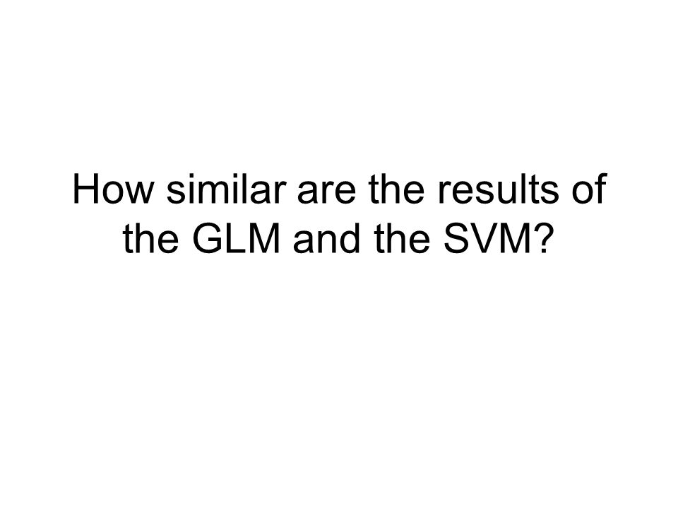 How similar are the results of the GLM and the SVM?