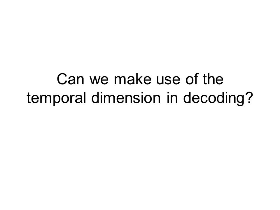 Can we make use of the temporal dimension in decoding?