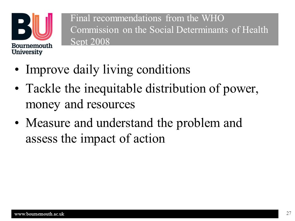 www.bournemouth.ac.uk 27 Final recommendations from the WHO Commission on the Social Determinants of Health Sept 2008 Improve daily living conditions Tackle the inequitable distribution of power, money and resources Measure and understand the problem and assess the impact of action