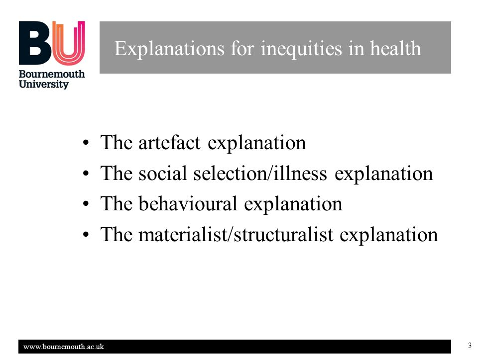 www.bournemouth.ac.uk 3 Explanations for inequities in health The artefact explanation The social selection/illness explanation The behavioural explanation The materialist/structuralist explanation