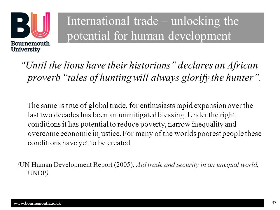 www.bournemouth.ac.uk 33 International trade – unlocking the potential for human development Until the lions have their historians declares an African proverb tales of hunting will always glorify the hunter.