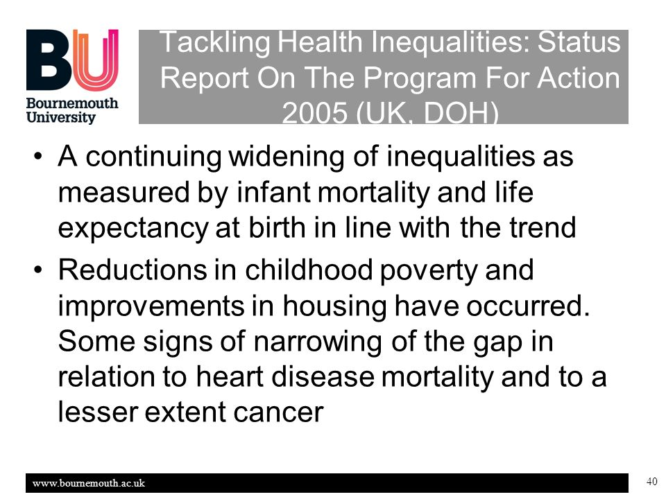 www.bournemouth.ac.uk 40 Tackling Health Inequalities: Status Report On The Program For Action 2005 (UK, DOH) A continuing widening of inequalities as measured by infant mortality and life expectancy at birth in line with the trend Reductions in childhood poverty and improvements in housing have occurred.
