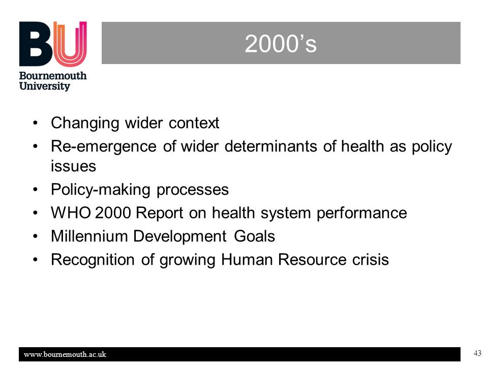www.bournemouth.ac.uk 43 2000s Changing wider context Re-emergence of wider determinants of health as policy issues Policy-making processes WHO 2000 Report on health system performance Millennium Development Goals Recognition of growing Human Resource crisis