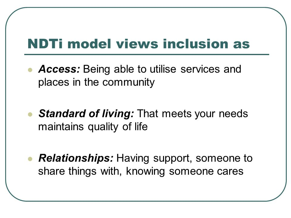 NDTi model views inclusion as Access: Being able to utilise services and places in the community Standard of living: That meets your needs maintains quality of life Relationships: Having support, someone to share things with, knowing someone cares