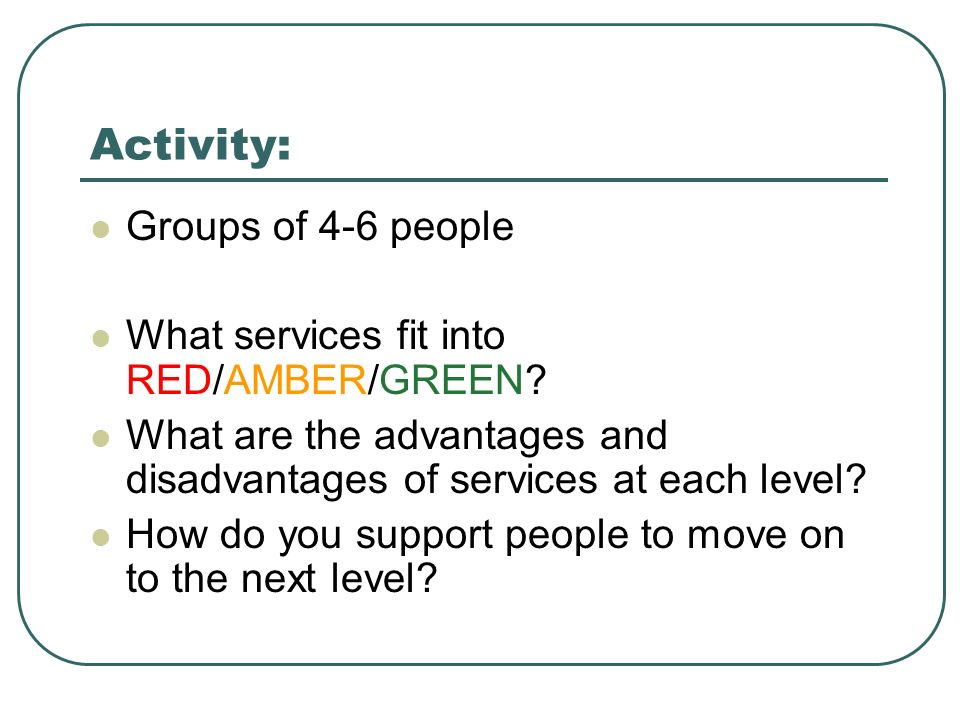 Activity: Groups of 4-6 people What services fit into RED/AMBER/GREEN.