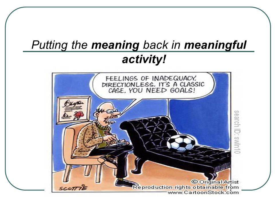 Putting the meaning back in meaningful activity!