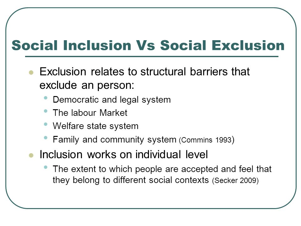 Social Inclusion Vs Social Exclusion Exclusion relates to structural barriers that exclude an person: Democratic and legal system The labour Market Welfare state system Family and community system (Commins 1993 ) Inclusion works on individual level The extent to which people are accepted and feel that they belong to different social contexts (Secker 2009)
