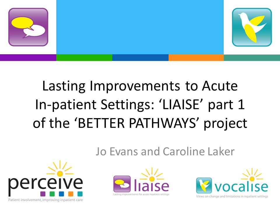 Lasting Improvements to Acute In-patient Settings: LIAISE part 1 of the BETTER PATHWAYS project Jo Evans and Caroline Laker
