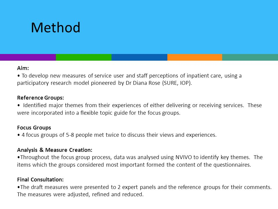 Method Aim: To develop new measures of service user and staff perceptions of inpatient care, using a participatory research model pioneered by Dr Diana Rose (SURE, IOP).
