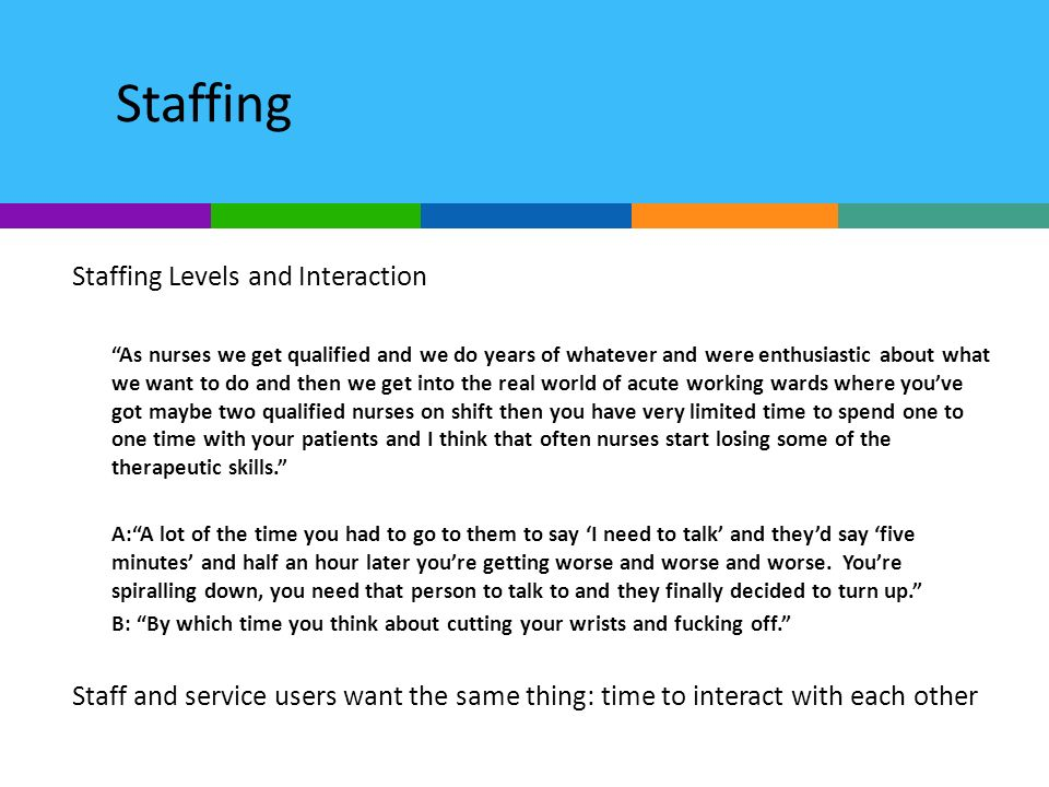 Staffing Staffing Levels and Interaction As nurses we get qualified and we do years of whatever and were enthusiastic about what we want to do and then we get into the real world of acute working wards where youve got maybe two qualified nurses on shift then you have very limited time to spend one to one time with your patients and I think that often nurses start losing some of the therapeutic skills.
