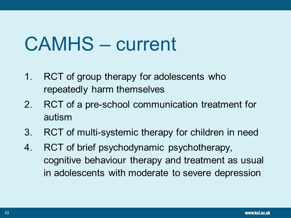 13 CAMHS – current 1.RCT of group therapy for adolescents who repeatedly harm themselves 2.RCT of a pre-school communication treatment for autism 3.RC
