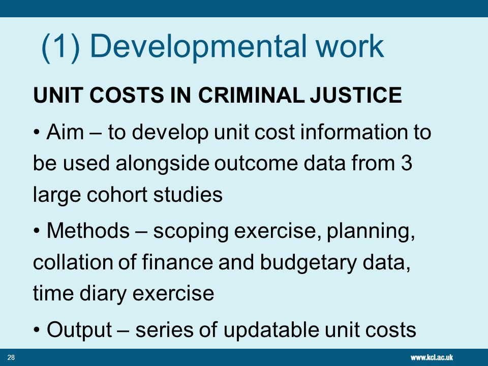 28 (1) Developmental work UNIT COSTS IN CRIMINAL JUSTICE Aim – to develop unit cost information to be used alongside outcome data from 3 large cohort