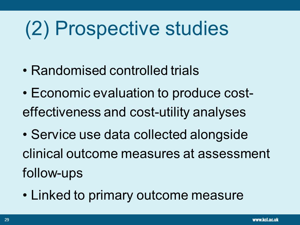 29 (2) Prospective studies Randomised controlled trials Economic evaluation to produce cost- effectiveness and cost-utility analyses Service use data
