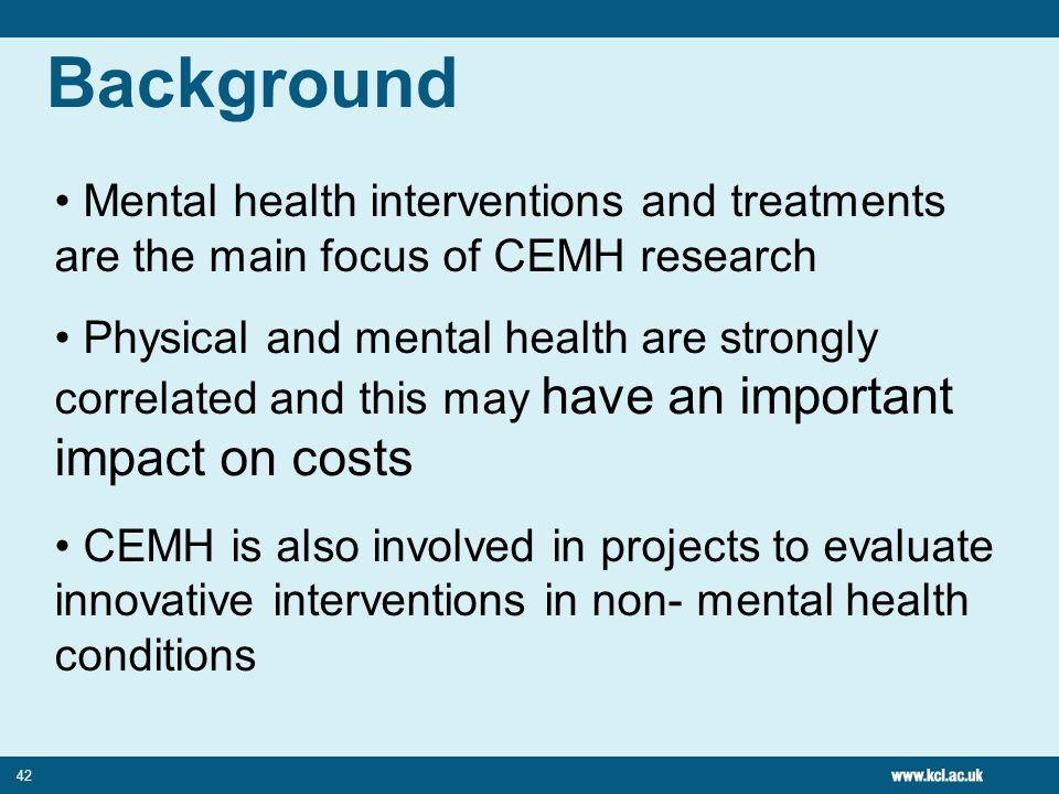 42 Mental health interventions and treatments are the main focus of CEMH research Physical and mental health are strongly correlated and this may have