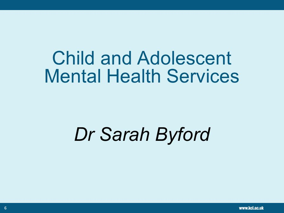 6 Child and Adolescent Mental Health Services Dr Sarah Byford