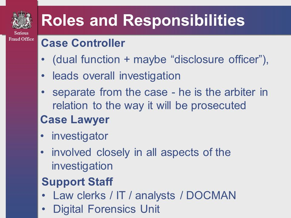 Serious Fraud Office Roles and Responsibilities Case Controller (dual function + maybe disclosure officer), leads overall investigation separate from
