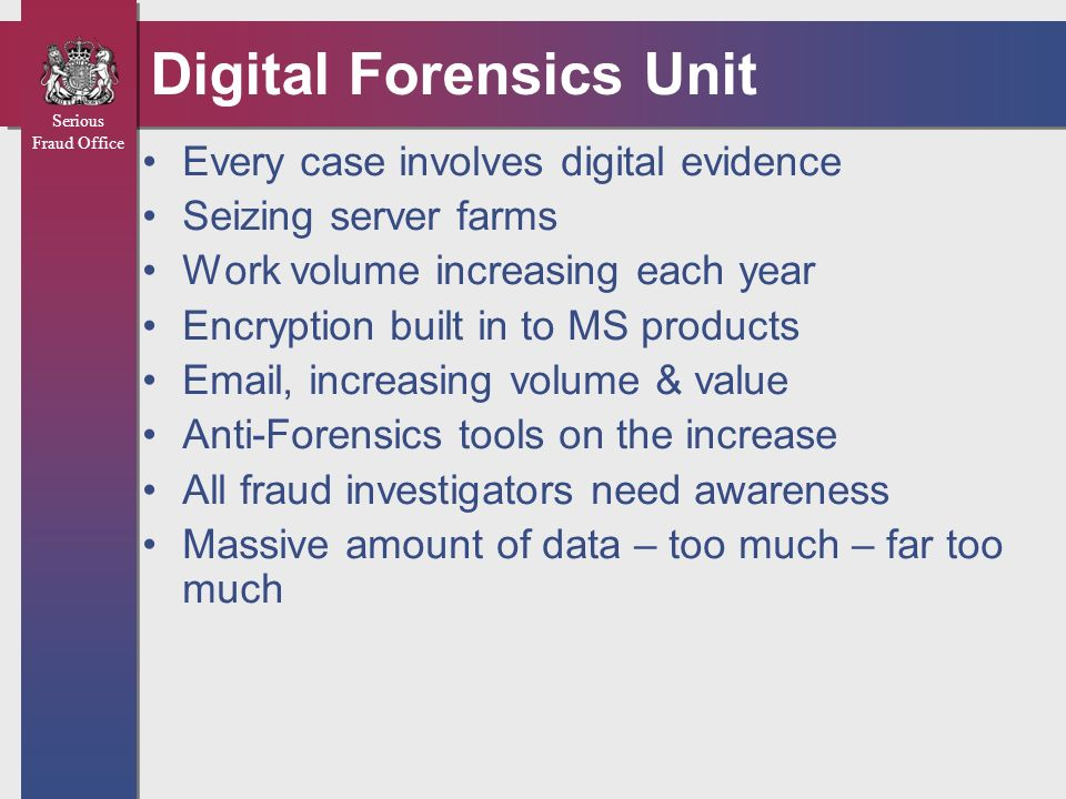 Serious Fraud Office Digital Forensics Unit Every case involves digital evidence Seizing server farms Work volume increasing each year Encryption buil