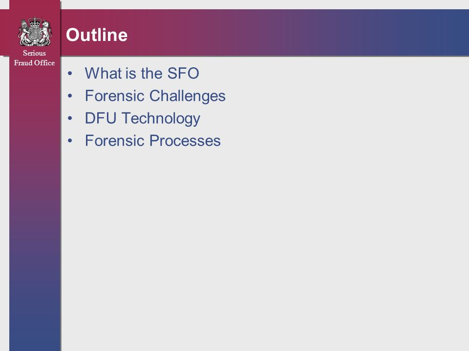 Serious Fraud Office Outline What is the SFO Forensic Challenges DFU Technology Forensic Processes