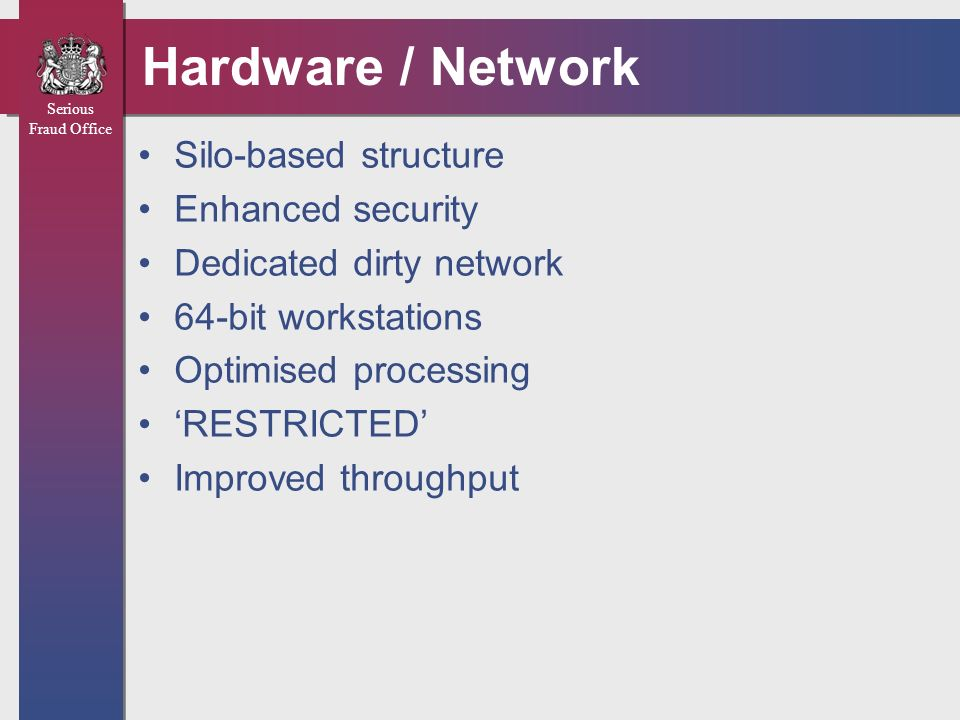 Serious Fraud Office Hardware / Network Silo-based structure Enhanced security Dedicated dirty network 64-bit workstations Optimised processing RESTRI