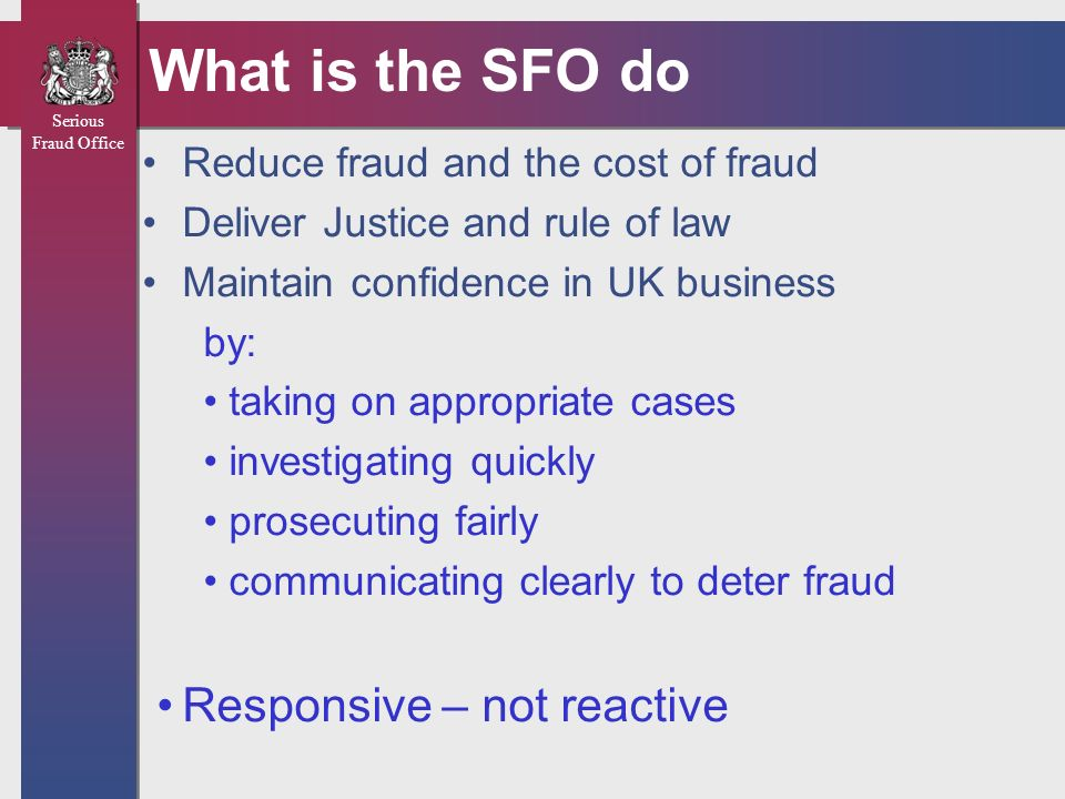 Serious Fraud Office Domains of Investigation CORRUPTION DIGITAL FORENSIC UNIT INDIVIDUAL & INVESTMENT FRAUD MUTUAL LEGAL ASSISTANCE CORPORATE, CITY & PUBLIC SECTOR FRAUD