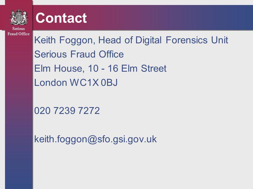 Serious Fraud Office Contact Keith Foggon, Head of Digital Forensics Unit Serious Fraud Office Elm House, 10 - 16 Elm Street London WC1X 0BJ 020 7239