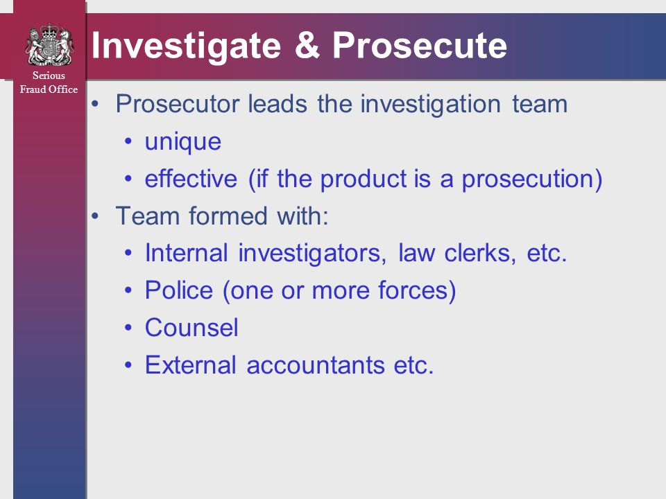 Serious Fraud Office Criteria for Acceptance Direction of the investigation should be in the hands of the prosecutor Sum at risk > £1m Public concern / interest International dimension Specialisms / multi-disciplinary teams Use of s2 appropriate