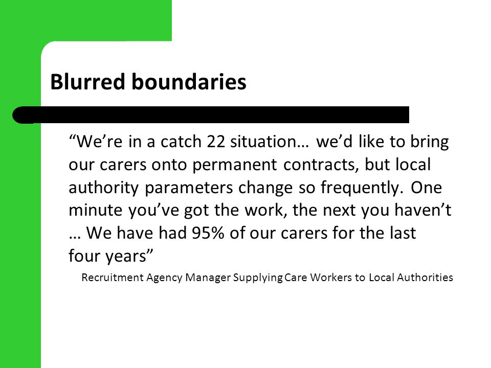 Blurred boundaries Were in a catch 22 situation… wed like to bring our carers onto permanent contracts, but local authority parameters change so frequ