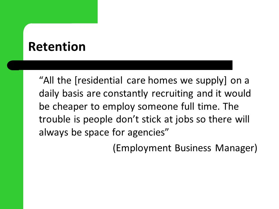 Retention All the [residential care homes we supply] on a daily basis are constantly recruiting and it would be cheaper to employ someone full time. T