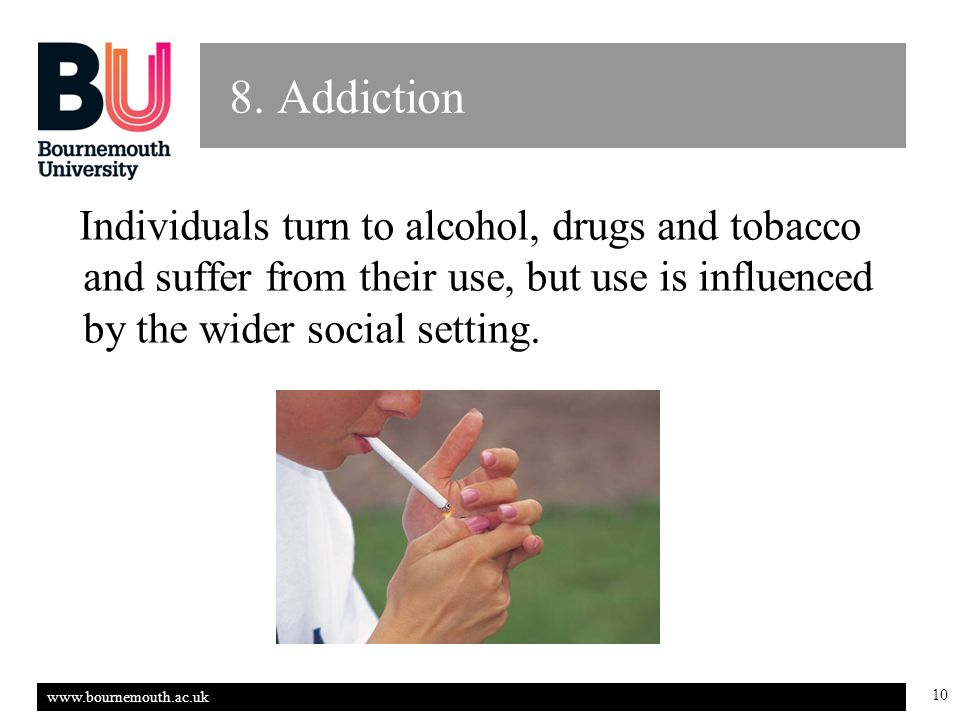 www.bournemouth.ac.uk 10 8. Addiction Individuals turn to alcohol, drugs and tobacco and suffer from their use, but use is influenced by the wider soc