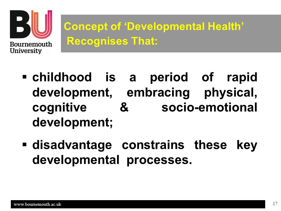 17 Concept of Developmental Health Recognises That: childhood is a period of rapid development, embracing physical, cognitive & socio-emotional development; disadvantage constrains these key developmental processes.