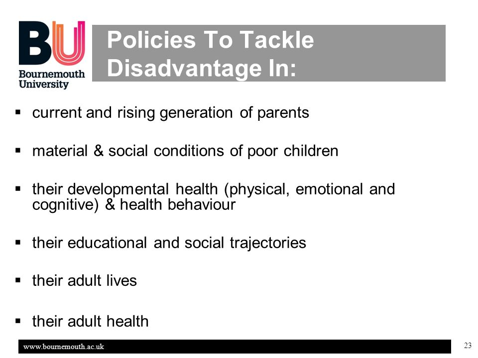 23 Policies To Tackle Disadvantage In: current and rising generation of parents material & social conditions of poor children their developmental health (physical, emotional and cognitive) & health behaviour their educational and social trajectories their adult lives their adult health