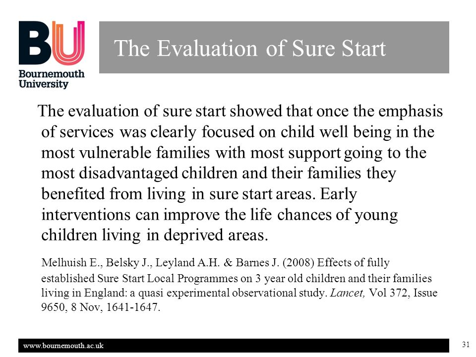 31 The Evaluation of Sure Start The evaluation of sure start showed that once the emphasis of services was clearly focused on child well being in the most vulnerable families with most support going to the most disadvantaged children and their families they benefited from living in sure start areas.