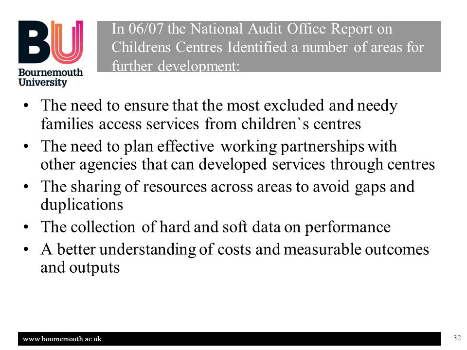 32 In 06/07 the National Audit Office Report on Childrens Centres Identified a number of areas for further development: The need to ensure that the most excluded and needy families access services from children`s centres The need to plan effective working partnerships with other agencies that can developed services through centres The sharing of resources across areas to avoid gaps and duplications The collection of hard and soft data on performance A better understanding of costs and measurable outcomes and outputs